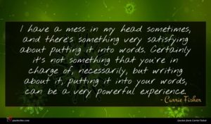 Carrie Fisher quote : I have a mess ...