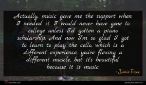 Jamie Foxx quote : Actually music gave me ...