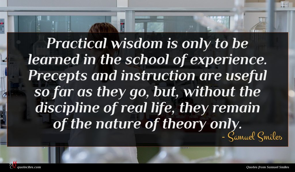 Practical wisdom is only to be learned in the school of experience. Precepts and instruction are useful so far as they go, but, without the discipline of real life, they remain of the nature of theory only.