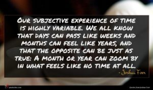 Joshua Foer quote : Our subjective experience of ...
