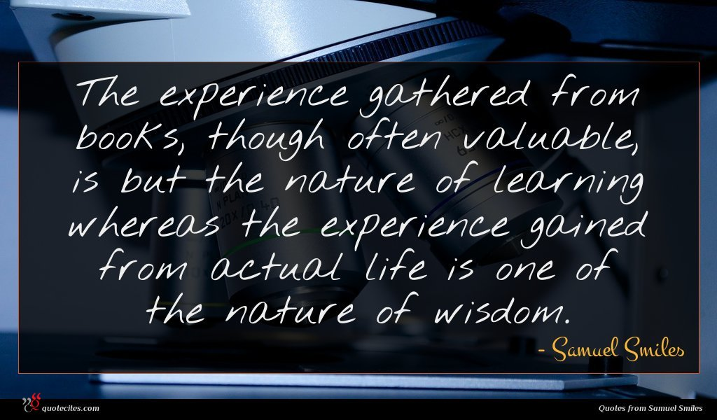 The experience gathered from books, though often valuable, is but the nature of learning whereas the experience gained from actual life is one of the nature of wisdom.