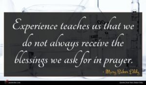 Mary Baker Eddy quote : Experience teaches us that ...