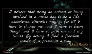 Juliette Binoche quote : I believe that being ...