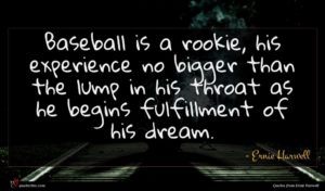 Ernie Harwell quote : Baseball is a rookie ...