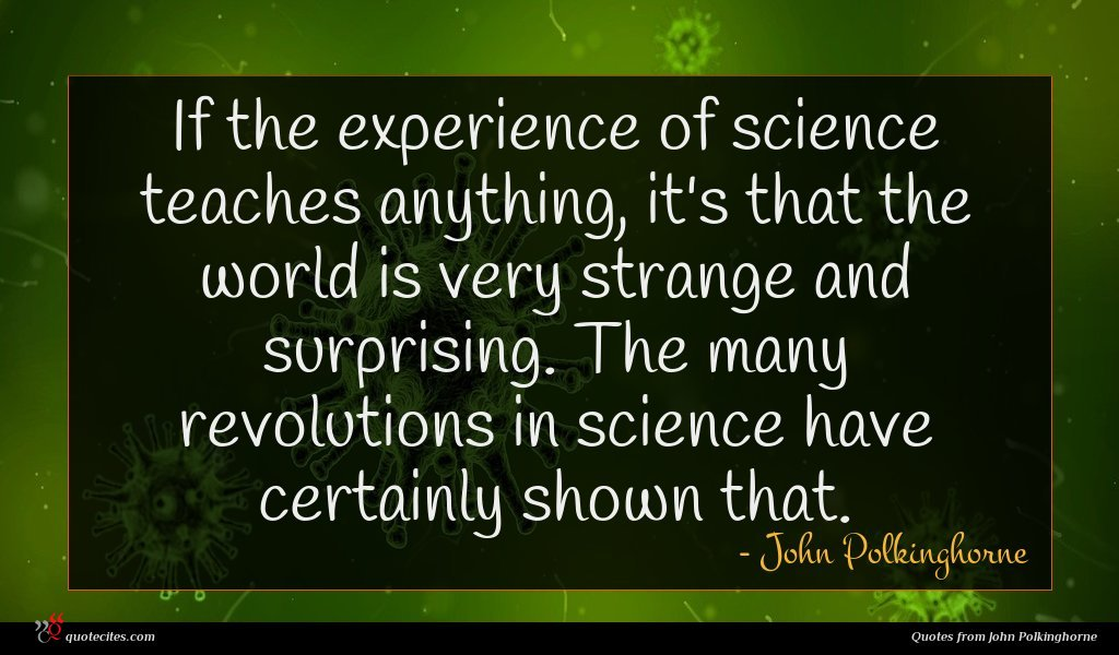 If the experience of science teaches anything, it's that the world is very strange and surprising. The many revolutions in science have certainly shown that.