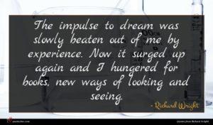 Richard Wright quote : The impulse to dream ...