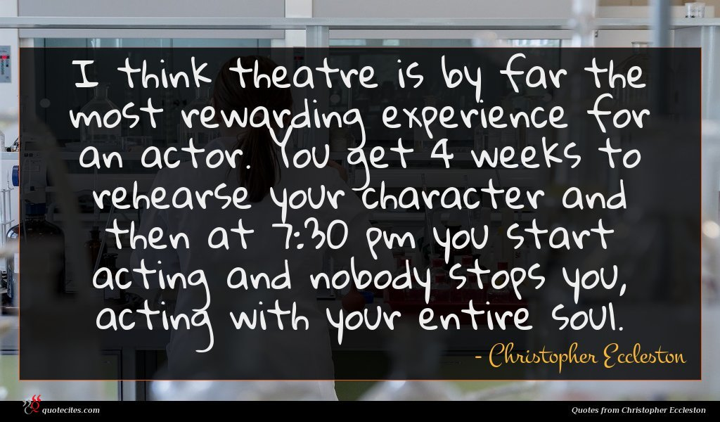 I think theatre is by far the most rewarding experience for an actor. You get 4 weeks to rehearse your character and then at 7:30 pm you start acting and nobody stops you, acting with your entire soul.