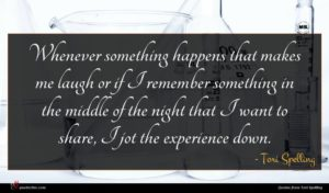 Tori Spelling quote : Whenever something happens that ...