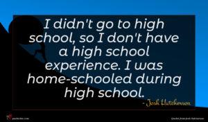 Josh Hutcherson quote : I didn't go to ...