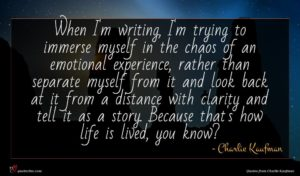 Charlie Kaufman quote : When I'm writing I'm ...