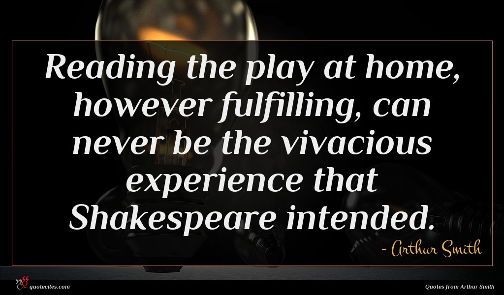 Reading the play at home, however fulfilling, can never be the vivacious experience that Shakespeare intended.