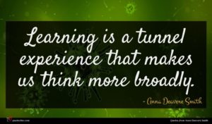 Anna Deavere Smith quote : Learning is a tunnel ...