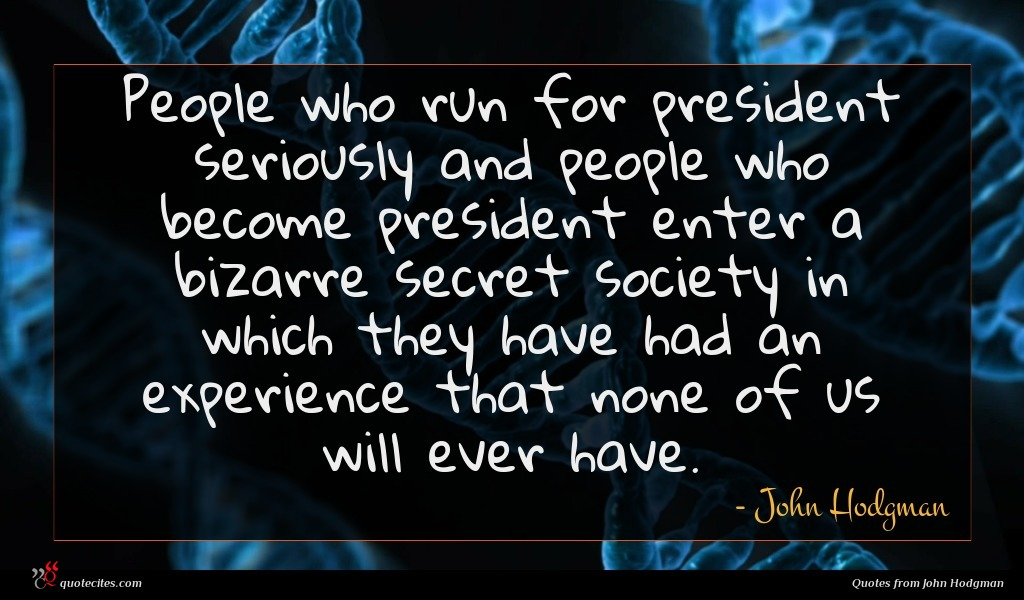 People who run for president seriously and people who become president enter a bizarre secret society in which they have had an experience that none of us will ever have.