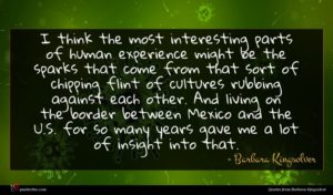 Barbara Kingsolver quote : I think the most ...