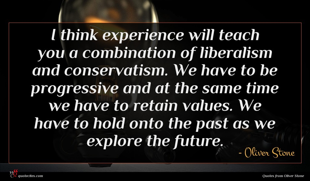 I think experience will teach you a combination of liberalism and conservatism. We have to be progressive and at the same time we have to retain values. We have to hold onto the past as we explore the future.