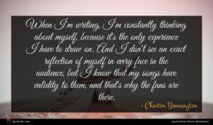 Chester Bennington quote : When I'm writing I'm ...
