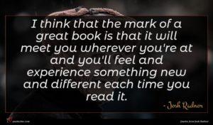 Josh Radnor quote : I think that the ...