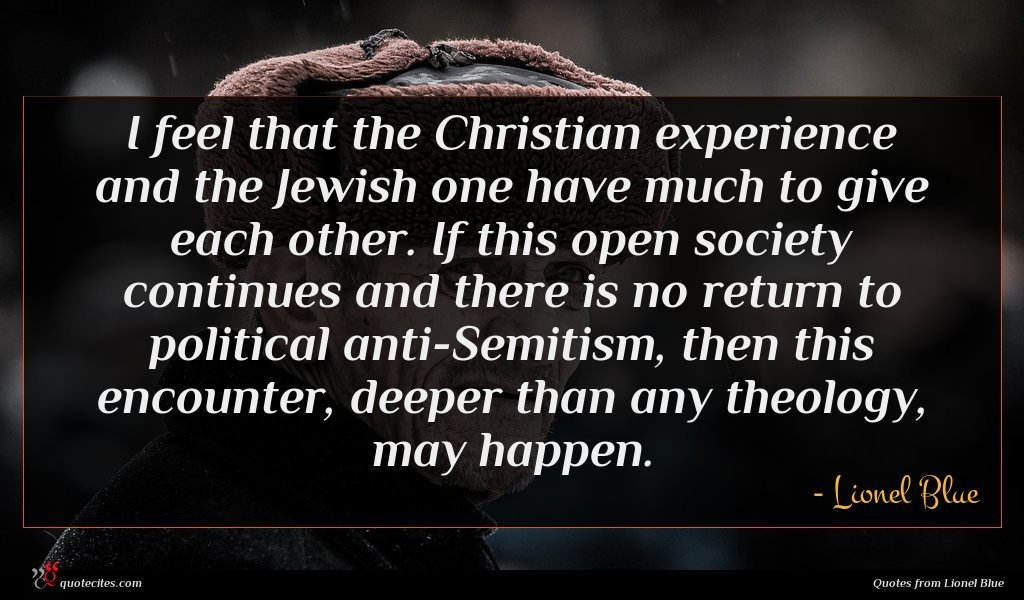 I feel that the Christian experience and the Jewish one have much to give each other. If this open society continues and there is no return to political anti-Semitism, then this encounter, deeper than any theology, may happen.