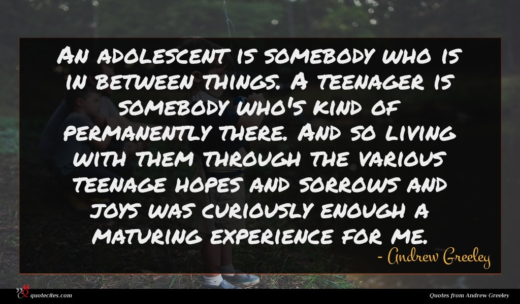 An adolescent is somebody who is in between things. A teenager is somebody who's kind of permanently there. And so living with them through the various teenage hopes and sorrows and joys was curiously enough a maturing experience for me.