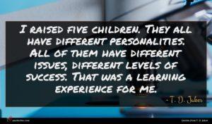 T. D. Jakes quote : I raised five children ...