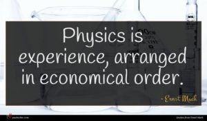 Ernst Mach quote : Physics is experience arranged ...