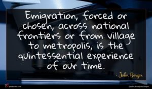 John Berger quote : Emigration forced or chosen ...