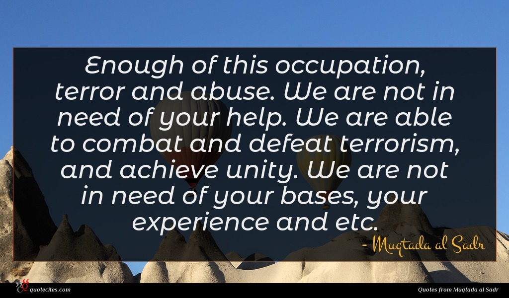 Enough of this occupation, terror and abuse. We are not in need of your help. We are able to combat and defeat terrorism, and achieve unity. We are not in need of your bases, your experience and etc.