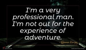 Werner Herzog quote : I'm a very professional ...
