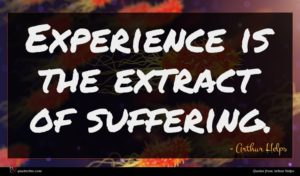 Arthur Helps quote : Experience is the extract ...