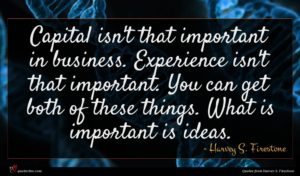 Harvey S. Firestone quote : Capital isn't that important ...