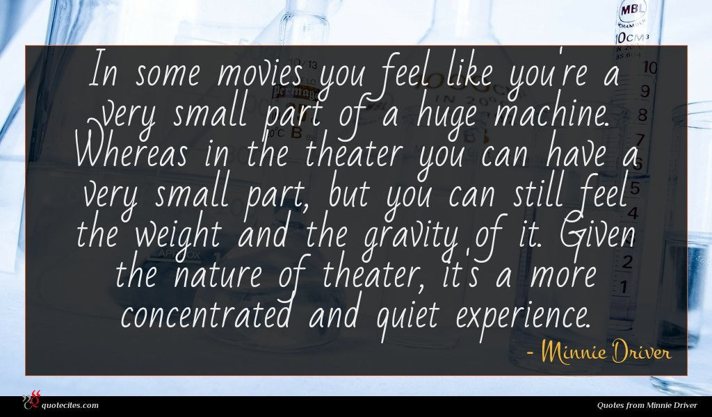 In some movies you feel like you're a very small part of a huge machine. Whereas in the theater you can have a very small part, but you can still feel the weight and the gravity of it. Given the nature of theater, it's a more concentrated and quiet experience.