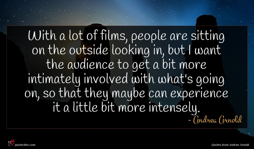 With a lot of films, people are sitting on the outside looking in, but I want the audience to get a bit more intimately involved with what's going on, so that they maybe can experience it a little bit more intensely.
