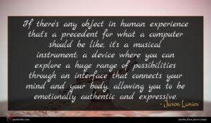 Jaron Lanier quote : If there's any object ...