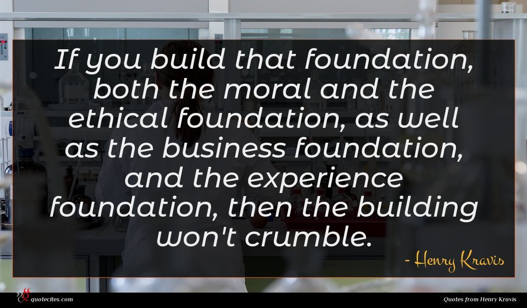 If you build that foundation, both the moral and the ethical foundation, as well as the business foundation, and the experience foundation, then the building won't crumble.