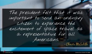 Christa McAuliffe quote : The president felt that ...