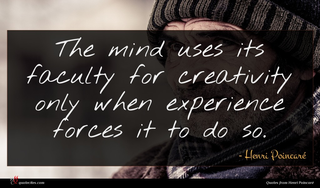 The mind uses its faculty for creativity only when experience forces it to do so.