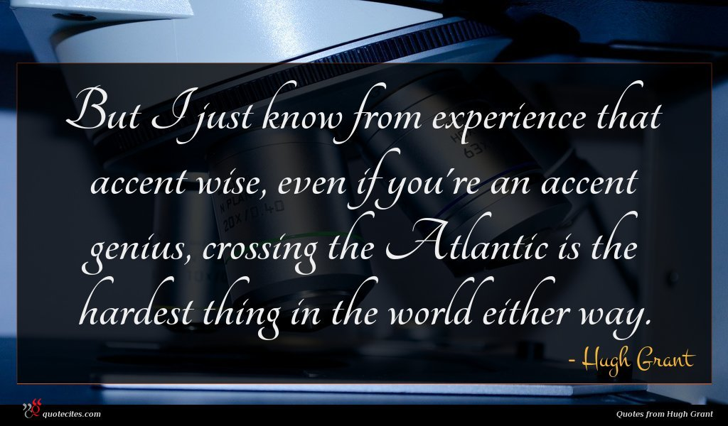 But I just know from experience that accent wise, even if you're an accent genius, crossing the Atlantic is the hardest thing in the world either way.