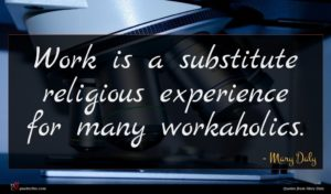 Mary Daly quote : Work is a substitute ...