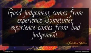Christian Slater quote : Good judgement comes from ...