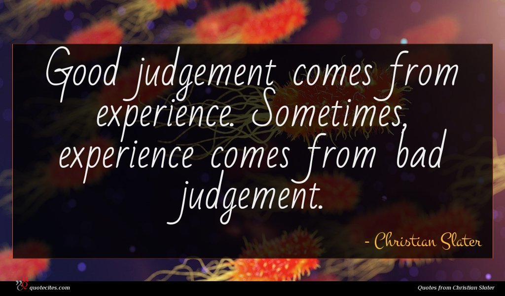 Good judgement comes from experience. Sometimes, experience comes from bad judgement.