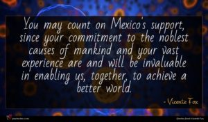 Vicente Fox quote : You may count on ...