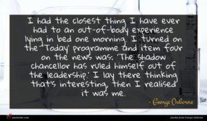 George Osborne quote : I had the closest ...