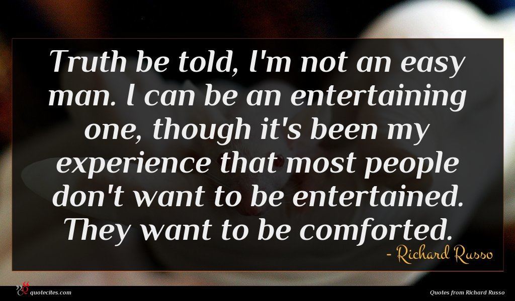 Truth be told, I'm not an easy man. I can be an entertaining one, though it's been my experience that most people don't want to be entertained. They want to be comforted.