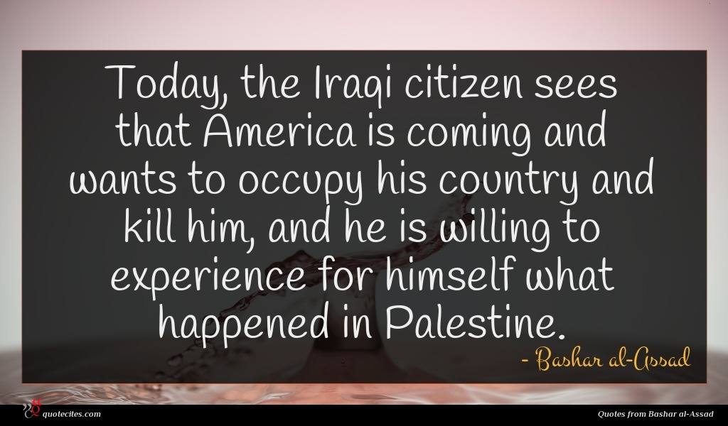 Today, the Iraqi citizen sees that America is coming and wants to occupy his country and kill him, and he is willing to experience for himself what happened in Palestine.