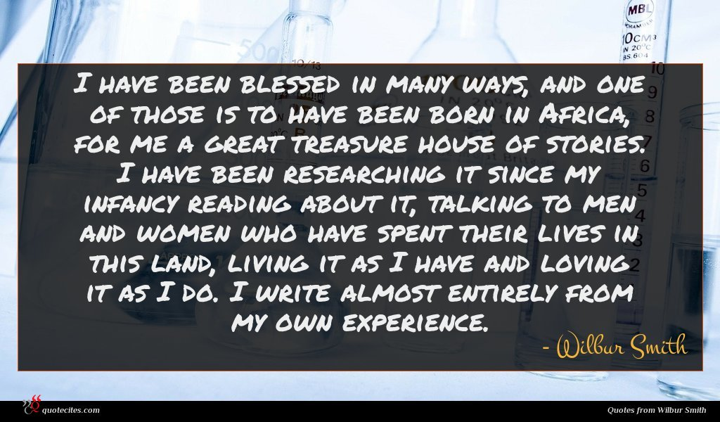 I have been blessed in many ways, and one of those is to have been born in Africa, for me a great treasure house of stories. I have been researching it since my infancy reading about it, talking to men and women who have spent their lives in this land, living it as I have and loving it as I do. I write almost entirely from my own experience.