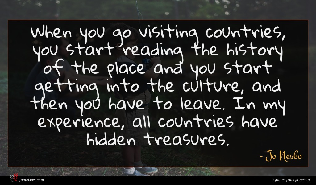 When you go visiting countries, you start reading the history of the place and you start getting into the culture, and then you have to leave. In my experience, all countries have hidden treasures.