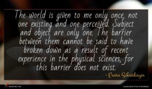 Erwin Schrödinger quote : The world is given ...