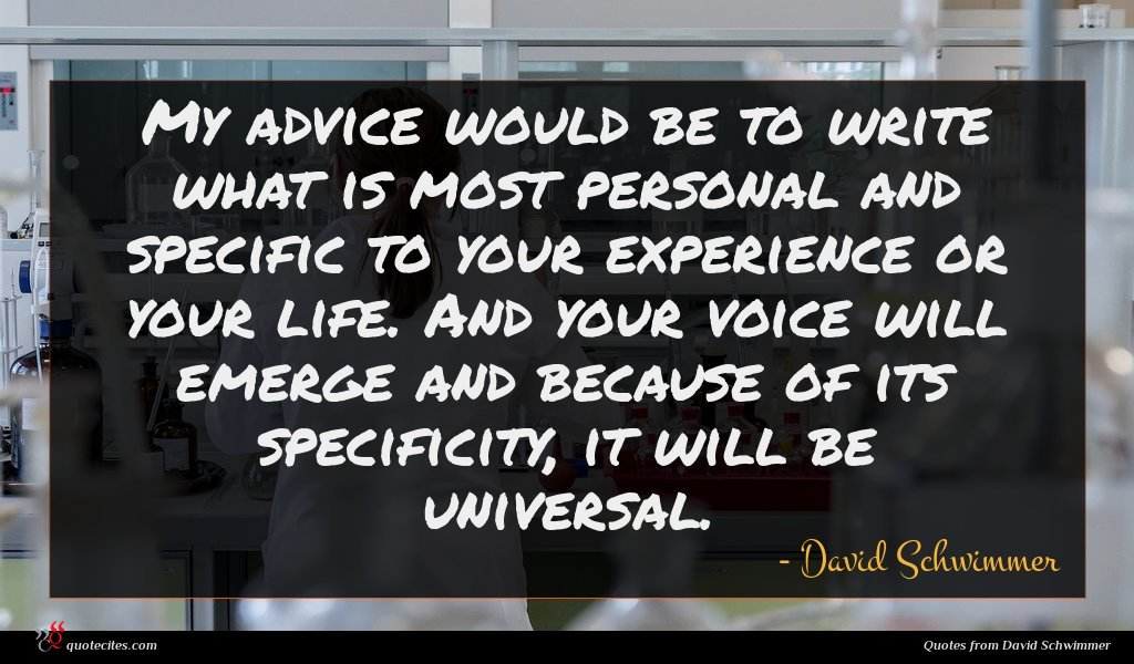 My advice would be to write what is most personal and specific to your experience or your life. And your voice will emerge and because of its specificity, it will be universal.