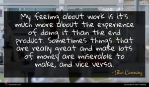 Alan Cumming quote : My feeling about work ...