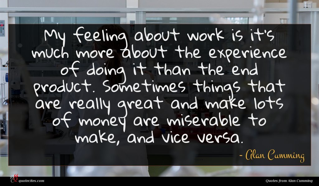 My feeling about work is it's much more about the experience of doing it than the end product. Sometimes things that are really great and make lots of money are miserable to make, and vice versa.